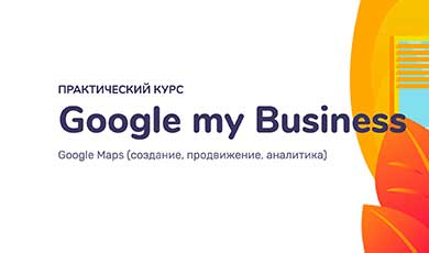 Google my Business, Google Maps (создание, продвижение, аналитика)